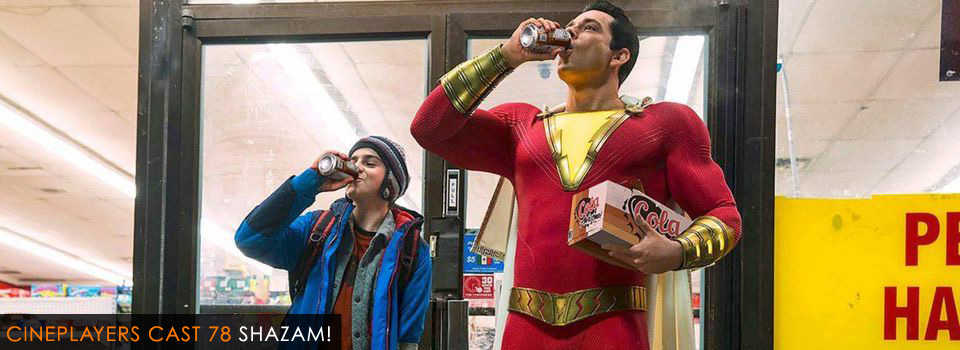 Cineplayers Cast 78 - Shazam!